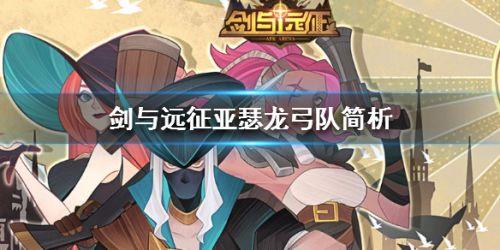 剑与远征亚瑟龙弓队玩法攻略 亚瑟龙弓队角色配置