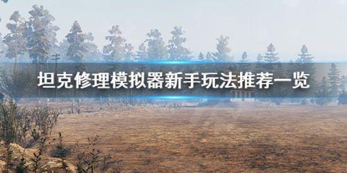 坦克修理模拟器新手玩法攻略 新手入门步骤指南