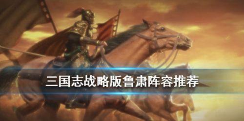 三国志战略版鲁肃玩法攻略 鲁肃阵容搭配一览